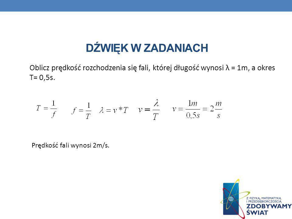Dźwięk w zadaniach Oblicz prędkość rozchodzenia się fali, której długość wynosi λ = 1m, a okres T= 0,5s.
