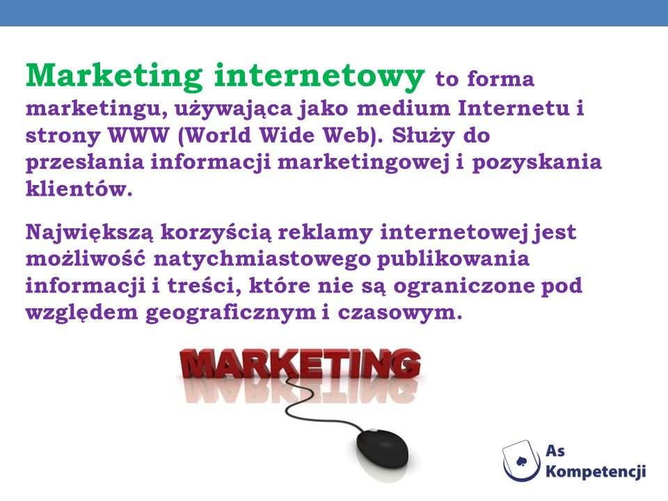 Marketing internetowy to forma marketingu, używająca jako medium Internetu i strony WWW (World Wide Web). Służy do przesłania informacji marketingowej i pozyskania klientów.