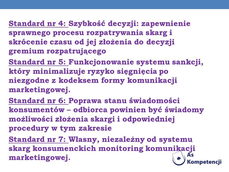 Standard nr 4: Szybkość decyzji: zapewnienie sprawnego procesu rozpatrywania skarg i skrócenie czasu od jej złożenia do decyzji gremium rozpatrującego Standard nr 5: Funkcjonowanie systemu sankcji, który minimalizuje ryzyko sięgnięcia po niezgodne z kodeksem formy komunikacji marketingowej.