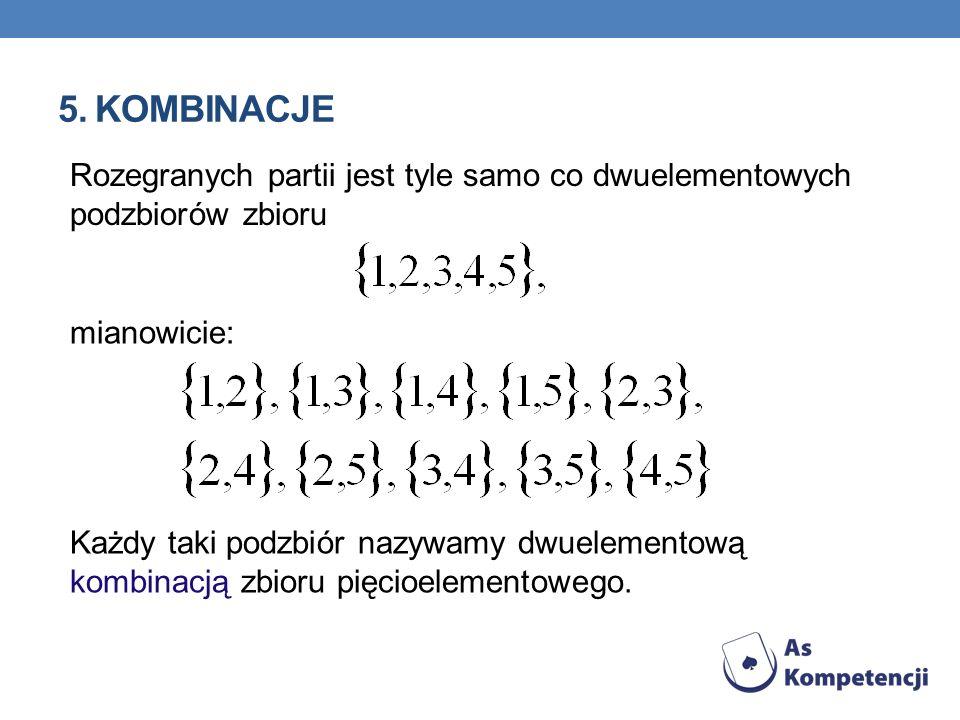 5. Kombinacje Rozegranych partii jest tyle samo co dwuelementowych podzbiorów zbioru. mianowicie: