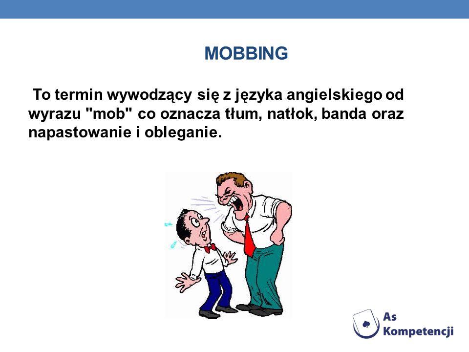 mobbing To termin wywodzący się z języka angielskiego od wyrazu mob co oznacza tłum, natłok, banda oraz napastowanie i obleganie.