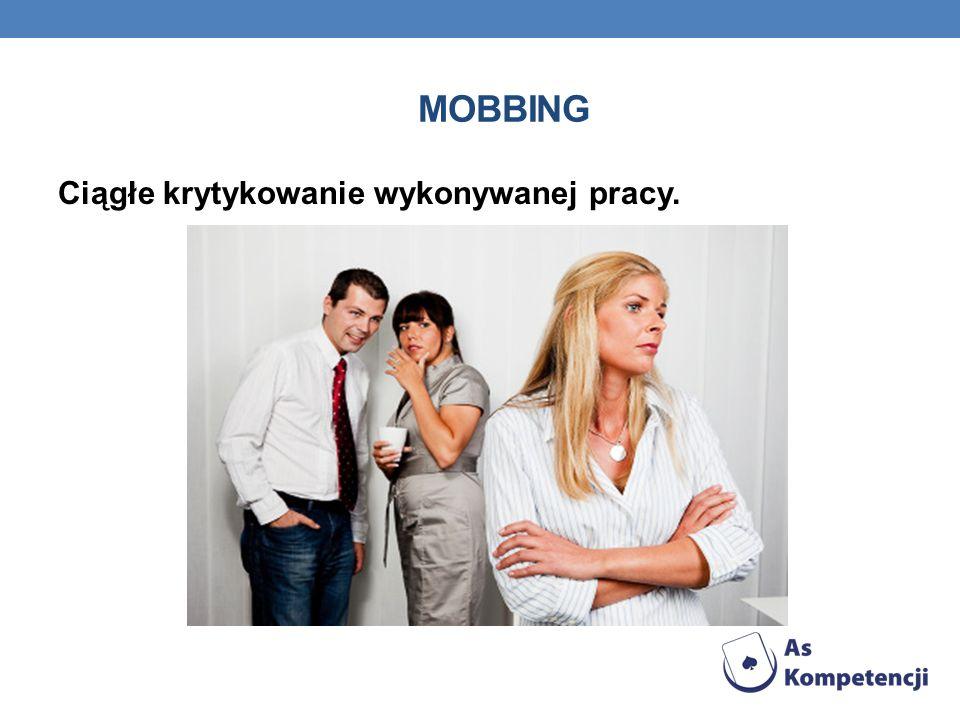 Mobbing Ciągłe krytykowanie wykonywanej pracy.