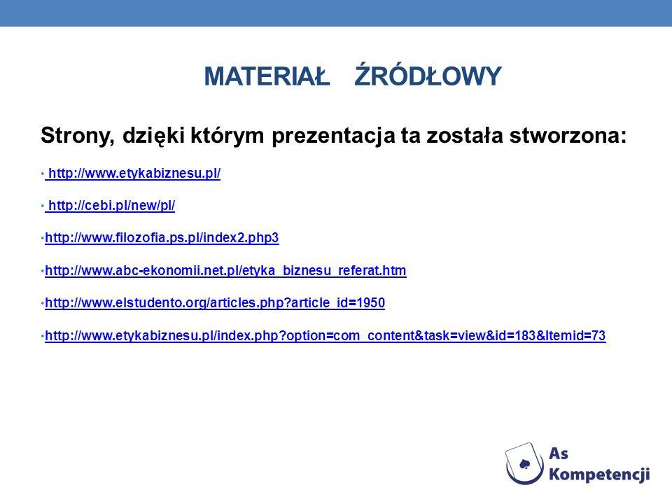Materiał ŹRÓDŁOWY Strony, dzięki którym prezentacja ta została stworzona: http://www.etykabiznesu.pl/
