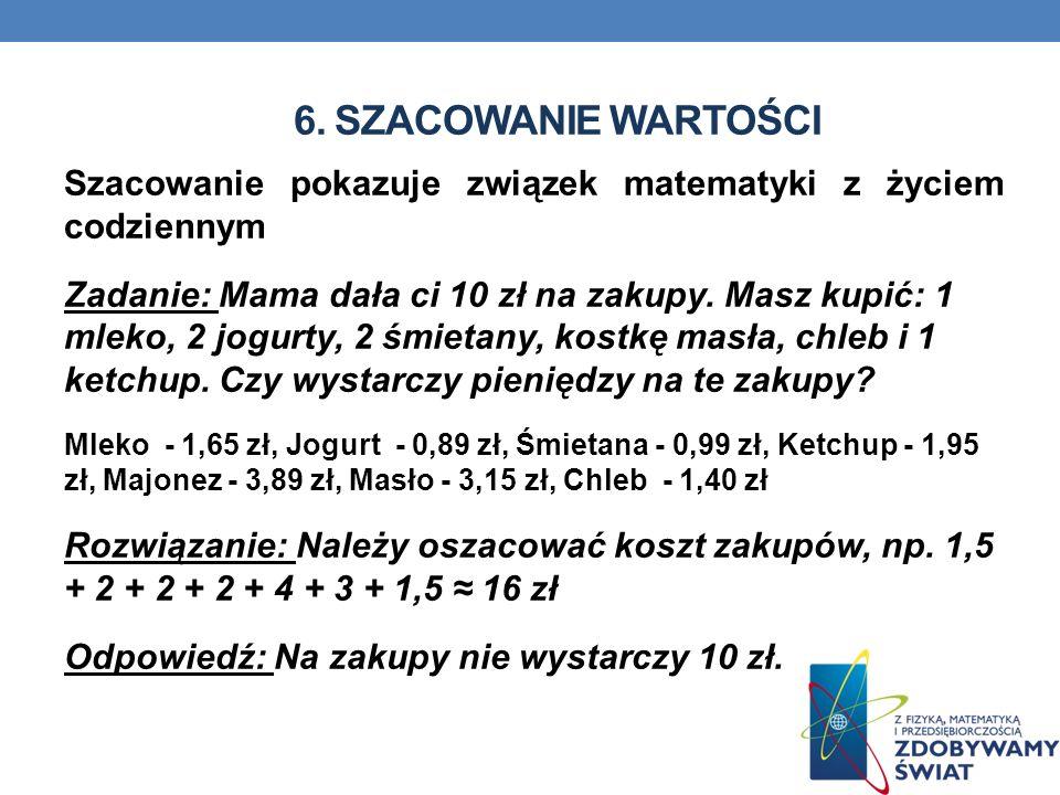6. SZACOWANIE WARTOŚCI Szacowanie pokazuje związek matematyki z życiem codziennym.