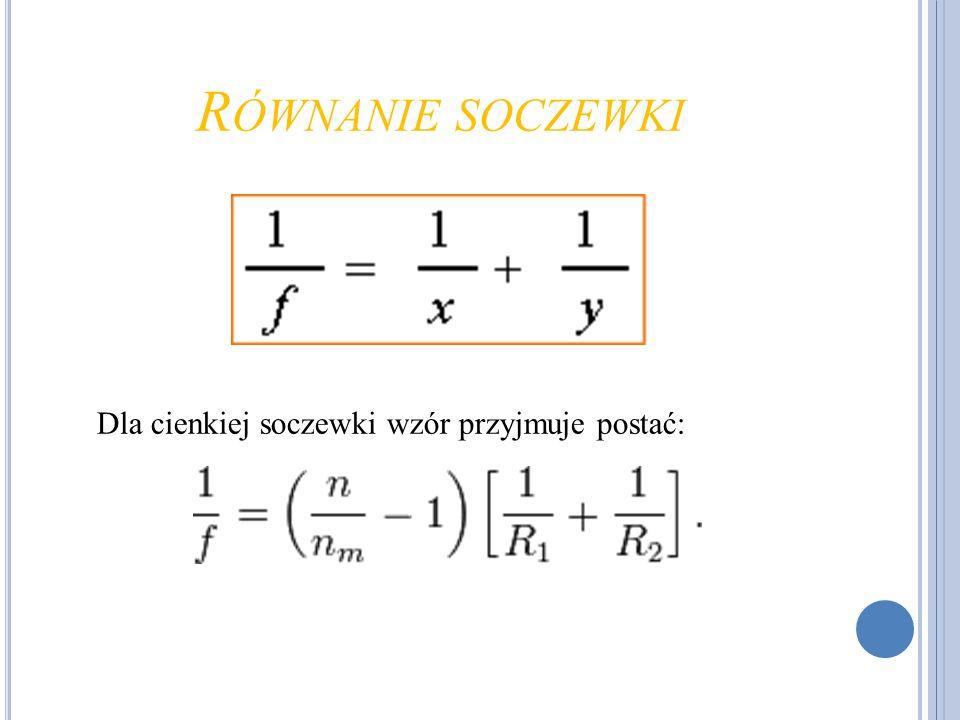 Równanie soczewki Dla cienkiej soczewki wzór przyjmuje postać:
