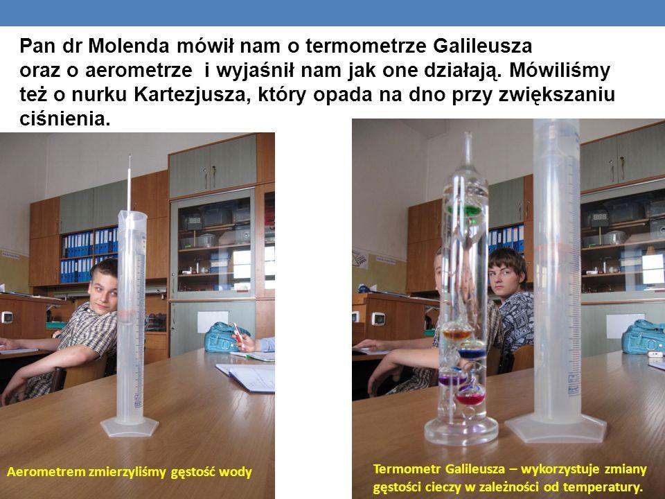 Pan dr Molenda mówił nam o termometrze Galileusza oraz o aerometrze i wyjaśnił nam jak one działają. Mówiliśmy też o nurku Kartezjusza, który opada na dno przy zwiększaniu ciśnienia.