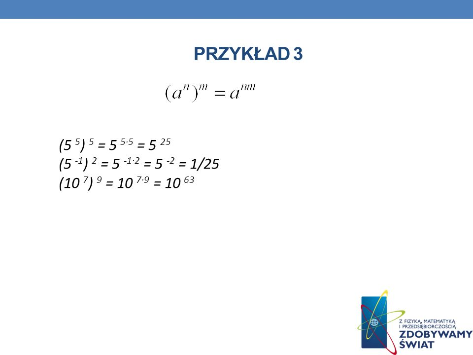 Przykład 3 (5 5) 5 = 5 5∙5 = 5 25 (5 -1) 2 = 5 -1∙2 = 5 -2 = 1/25