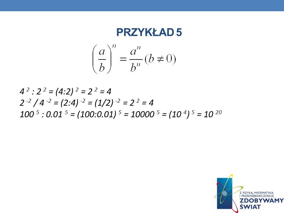 Przykład 5 4 2 : 2 2 = (4:2) 2 = 2 2 = 4 2 -2 / 4 -2 = (2:4) -2 = (1/2) -2 = 2 2 = 4 100 5 : 0.01 5 = (100:0.01) 5 = 10000 5 = (10 4) 5 = 10 20.