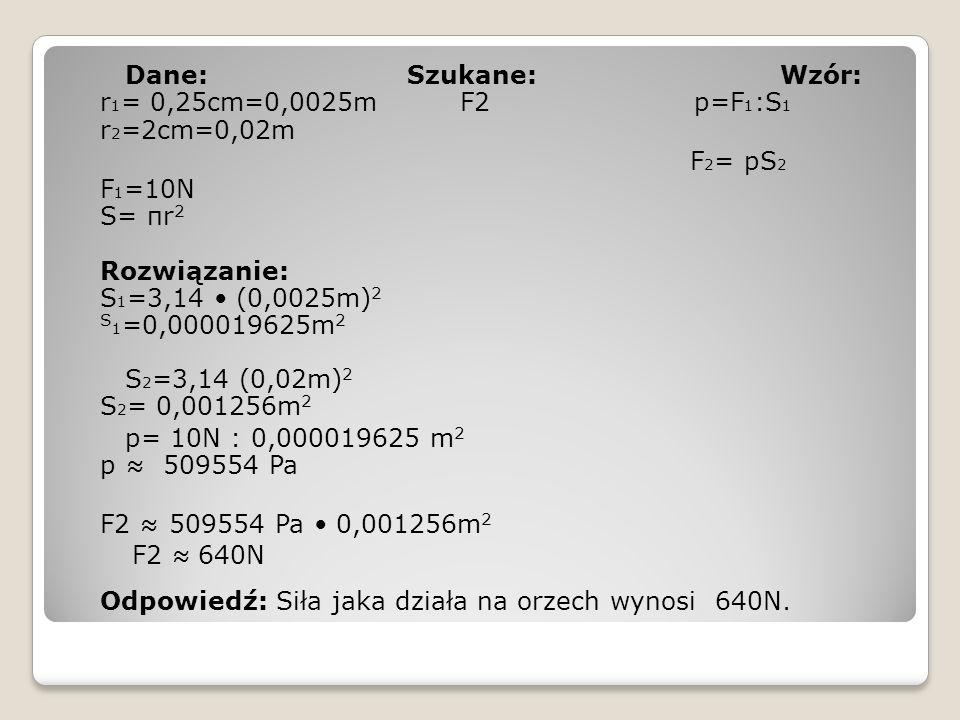 Dane: Szukane: Wzór: r1= 0,25cm=0,0025m F2 p=F1:S1 r2=2cm=0,02m