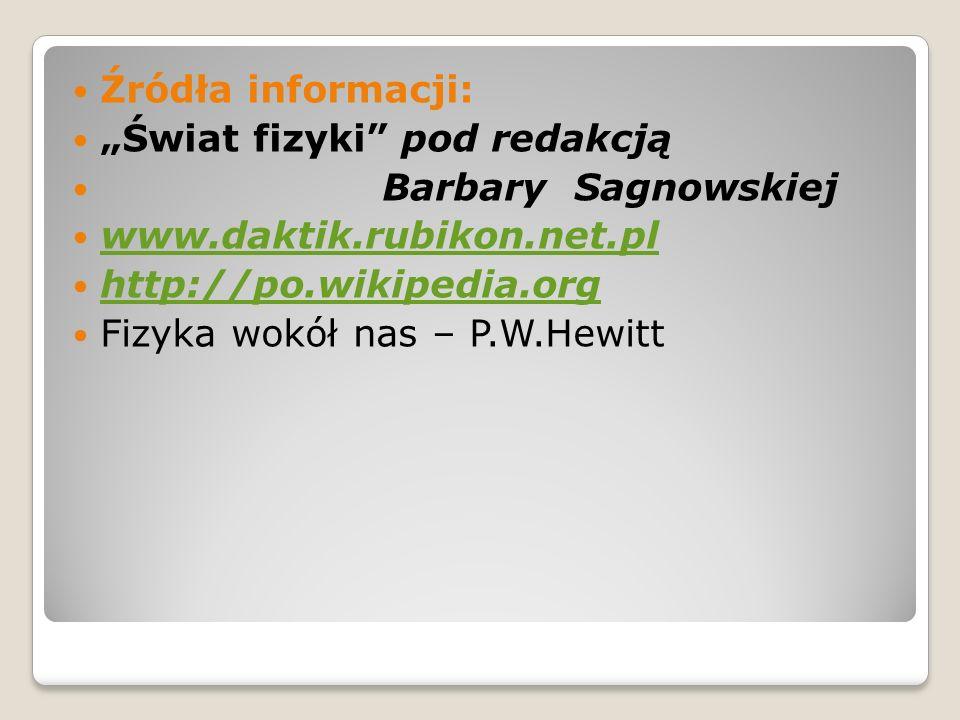 """Źródła informacji:""""Świat fizyki pod redakcją. Barbary Sagnowskiej. www.daktik.rubikon.net.pl. http://po.wikipedia.org."""