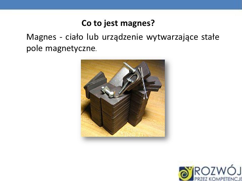 Co to jest magnes Magnes - ciało lub urządzenie wytwarzające stałe pole magnetyczne.
