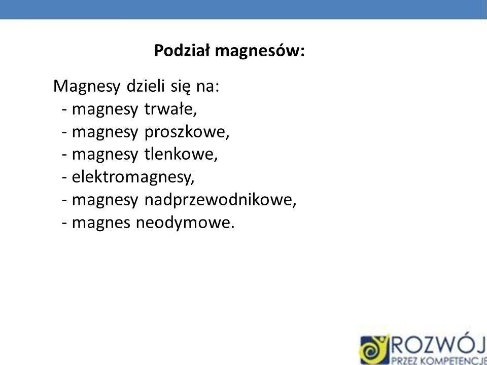 Podział magnesów: Magnesy dzieli się na: - magnesy trwałe, - magnesy proszkowe, - magnesy tlenkowe,