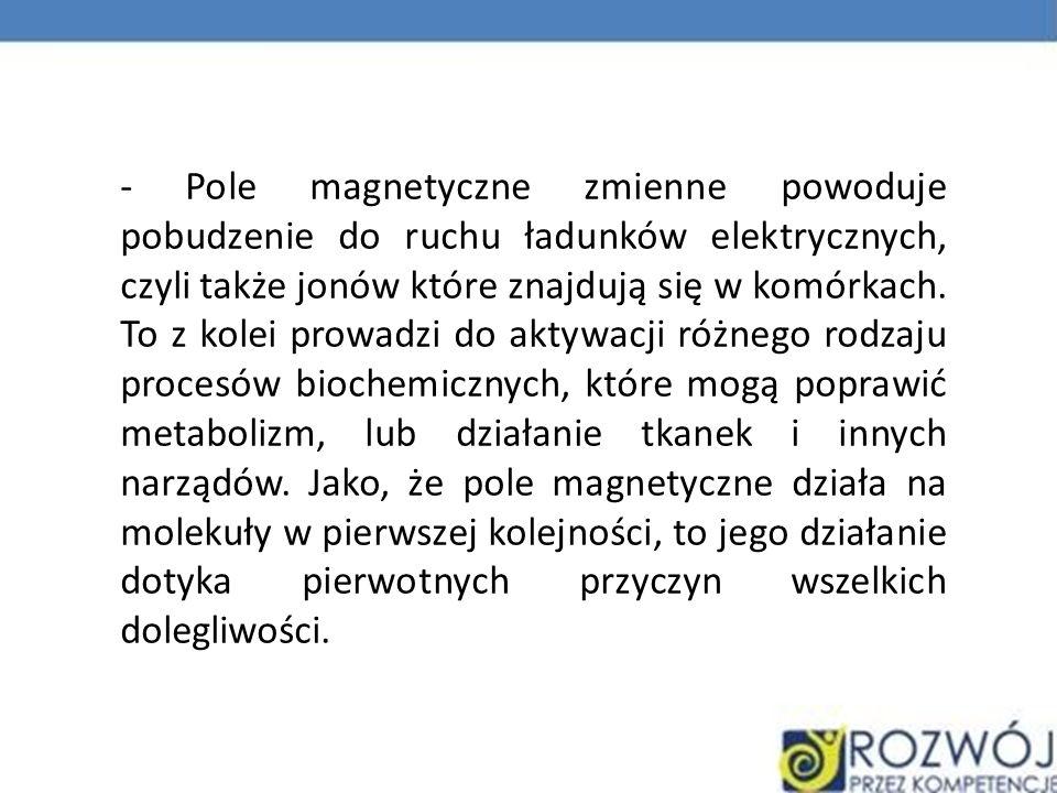 - Pole magnetyczne zmienne powoduje pobudzenie do ruchu ładunków elektrycznych, czyli także jonów które znajdują się w komórkach.