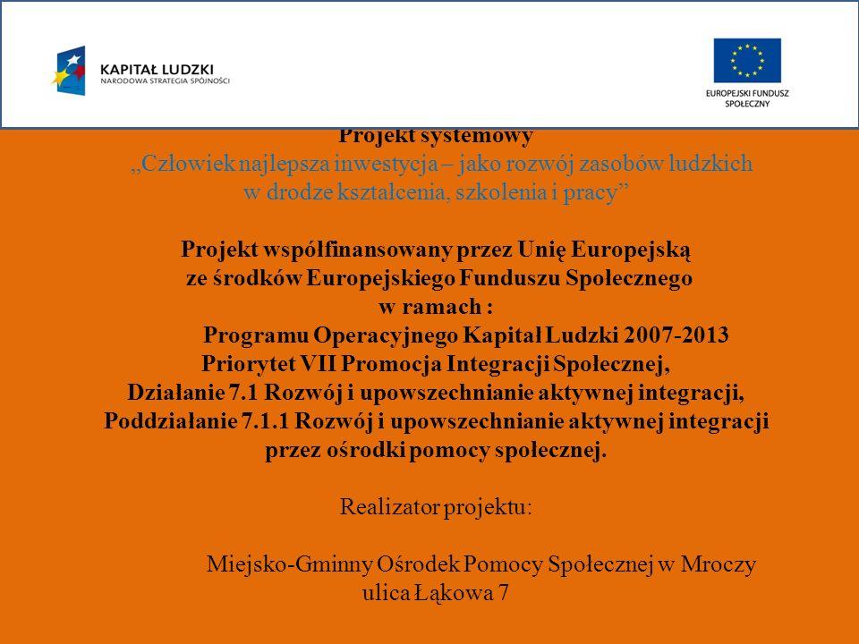 """Projekt systemowy """"Człowiek najlepsza inwestycja – jako rozwój zasobów ludzkich w drodze kształcenia, szkolenia i pracy Projekt współfinansowany przez Unię Europejską ze środków Europejskiego Funduszu Społecznego w ramach : Programu Operacyjnego Kapitał Ludzki 2007-2013 Priorytet VII Promocja Integracji Społecznej, Działanie 7.1 Rozwój i upowszechnianie aktywnej integracji, Poddziałanie 7.1.1 Rozwój i upowszechnianie aktywnej integracji przez ośrodki pomocy społecznej."""