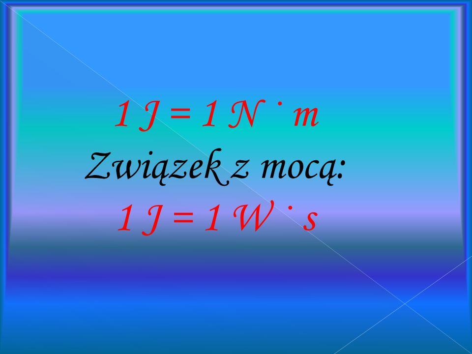 1 J = 1 N · m Związek z mocą: 1 J = 1 W · s