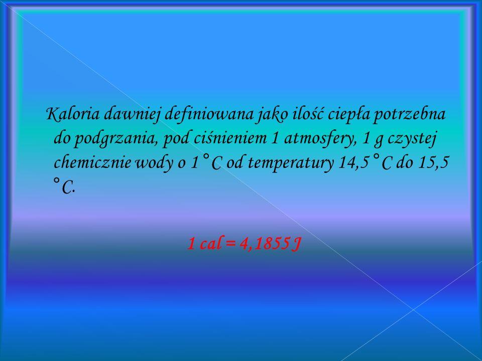Kaloria dawniej definiowana jako ilość ciepła potrzebna do podgrzania, pod ciśnieniem 1 atmosfery, 1 g czystej chemicznie wody o 1 °C od temperatury 14,5 °C do 15,5 °C.