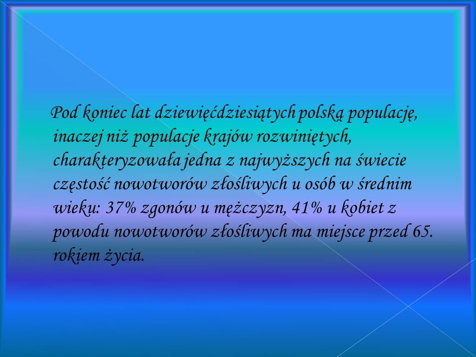 Pod koniec lat dziewięćdziesiątych polską populację, inaczej niż populacje krajów rozwiniętych, charakteryzowała jedna z najwyższych na świecie częstość nowotworów złośliwych u osób w średnim wieku: 37% zgonów u mężczyzn, 41% u kobiet z powodu nowotworów złośliwych ma miejsce przed 65.