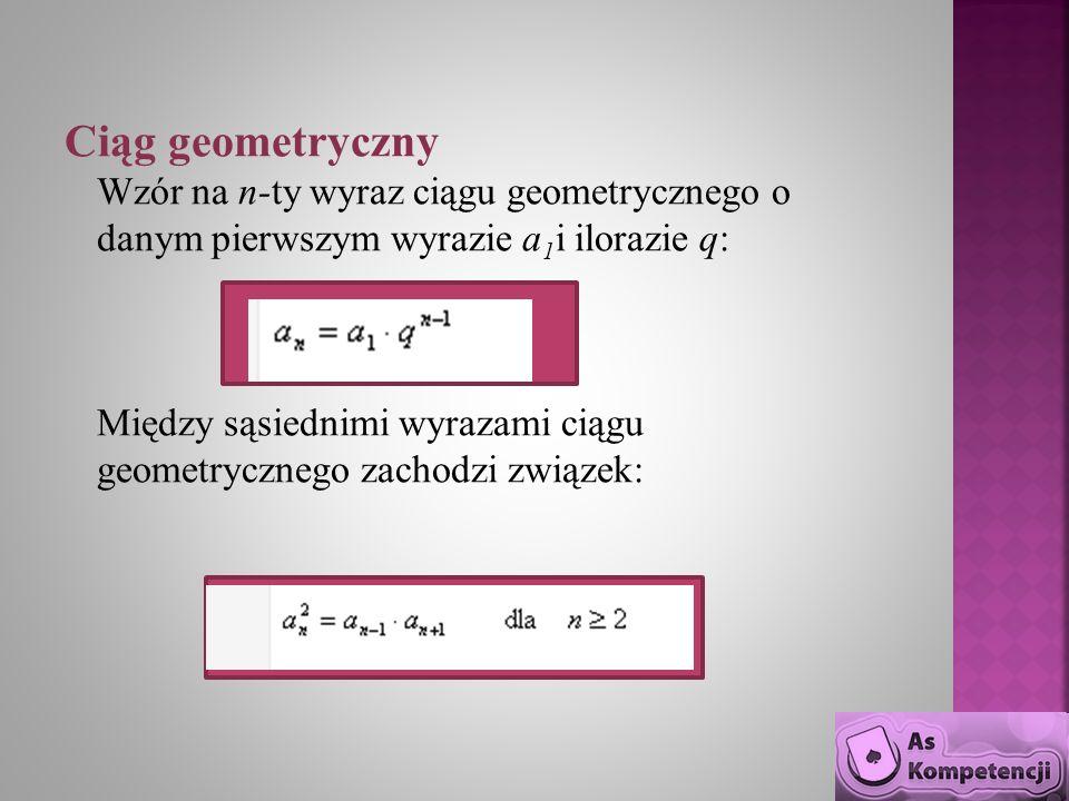 Ciąg geometryczny Wzór na n-ty wyraz ciągu geometrycznego o danym pierwszym wyrazie a1i ilorazie q: Między sąsiednimi wyrazami ciągu geometrycznego zachodzi związek: