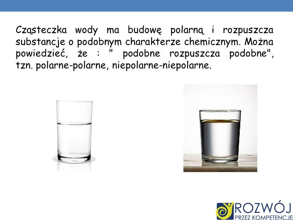 Cząsteczka wody ma budowę polarną i rozpuszcza substancje o podobnym charakterze chemicznym.