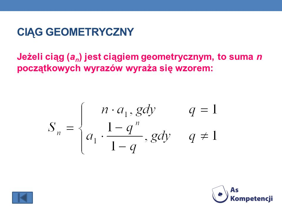 Ciąg Geometryczny Jeżeli ciąg (an) jest ciągiem geometrycznym, to suma n początkowych wyrazów wyraża się wzorem: