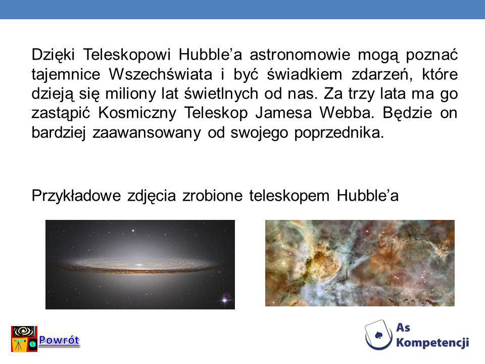 Dzięki Teleskopowi Hubble'a astronomowie mogą poznać tajemnice Wszechświata i być świadkiem zdarzeń, które dzieją się miliony lat świetlnych od nas. Za trzy lata ma go zastąpić Kosmiczny Teleskop Jamesa Webba. Będzie on bardziej zaawansowany od swojego poprzednika. Przykładowe zdjęcia zrobione teleskopem Hubble'a