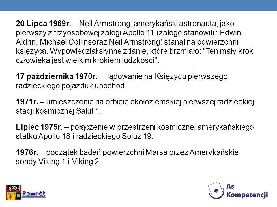 20 Lipca 1969r. – Neil Armstrong, amerykański astronauta, jako pierwszy z trzyosobowej załogi Apollo 11 (załogę stanowili : Edwin Aldrin, Michael Collinsoraz Neil Armstrong) stanął na powierzchni księżyca. Wypowiedział słynne zdanie, które brzmiało: Ten mały krok człowieka jest wielkim krokiem ludzkości . 17 października 1970r. – lądowanie na Księżycu pierwszego radzieckiego pojazdu Łunochod. 1971r. – umieszczenie na orbicie okołoziemskiej pierwszej radzieckiej stacji kosmicznej Salut 1. Lipiec 1975r. – połączenie w przestrzeni kosmicznej amerykańskiego statku Apollo 18 i radzieckiego Sojuz 19. 1976r. – początek badań powierzchni Marsa przez Amerykańskie sondy Viking 1 i Viking 2.