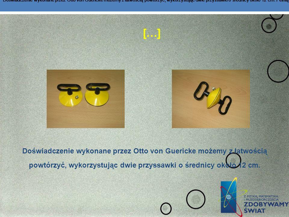 Doświadczenie wykonane przez Otto von Guericke możemy z łatwością powtórzyć, wykorzystując dwie przyssawki o średnicy około 12 cm. Pełnią one rolę klasycznych półkul magdeburskich .