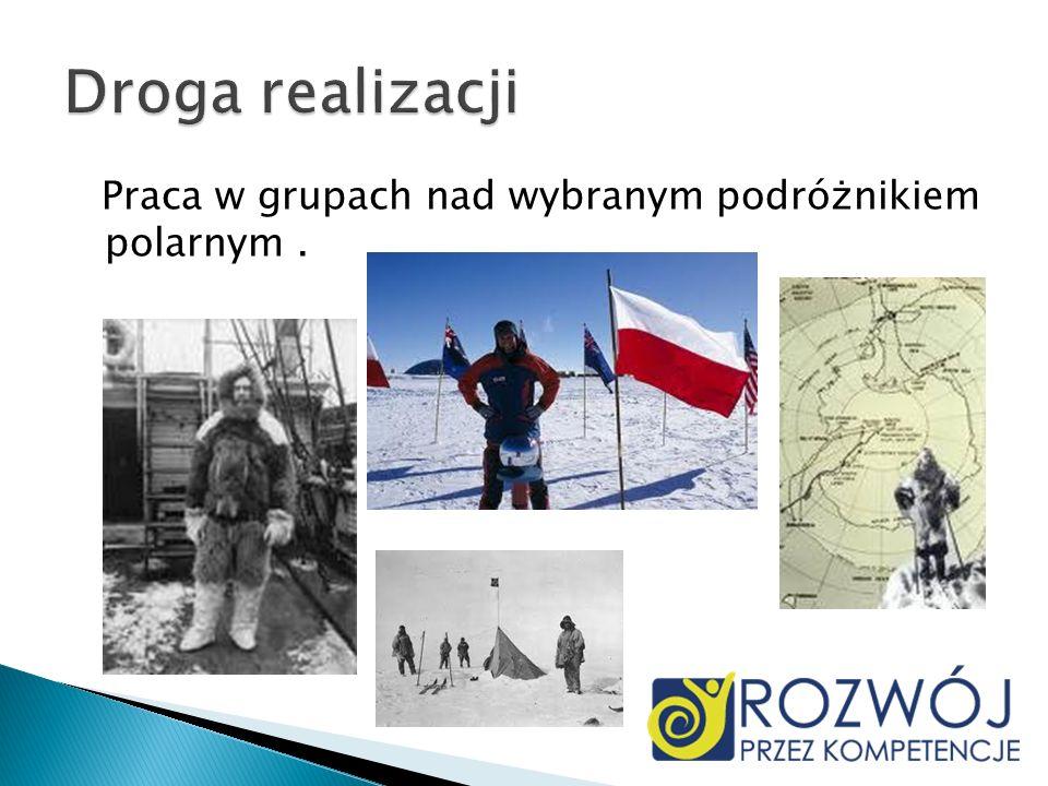 Droga realizacji Praca w grupach nad wybranym podróżnikiem polarnym .