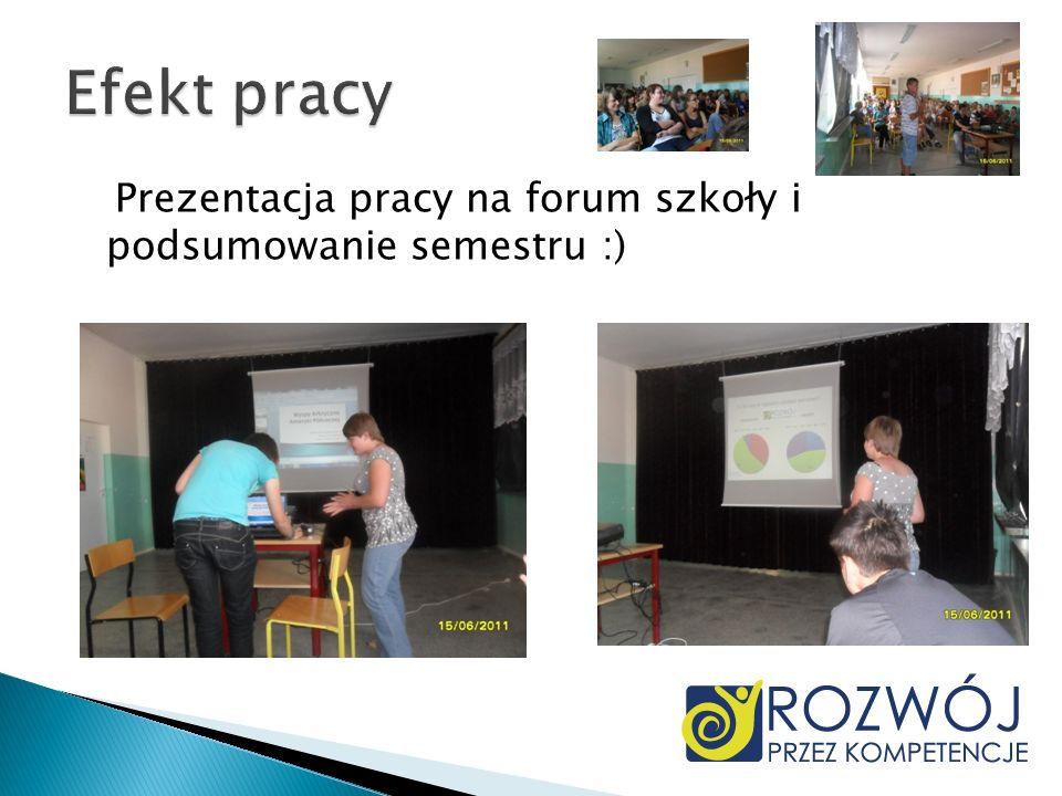 Efekt pracy Prezentacja pracy na forum szkoły i podsumowanie semestru :)