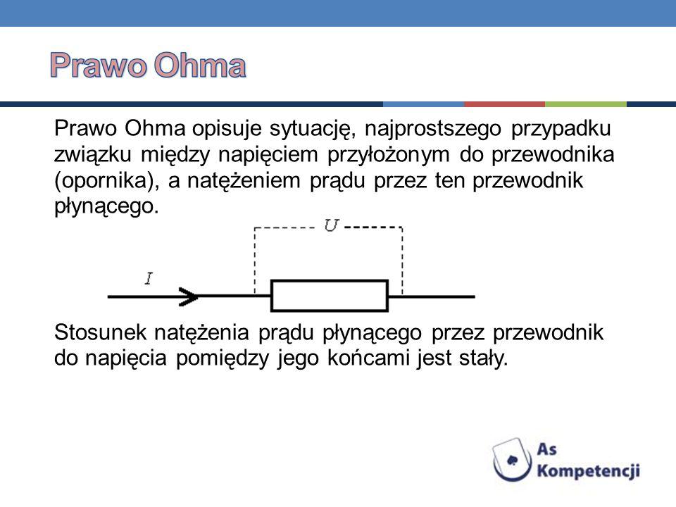 Prawo Ohma opisuje sytuację, najprostszego przypadku związku między napięciem przyłożonym do przewodnika (opornika), a natężeniem prądu przez ten przewodnik płynącego.
