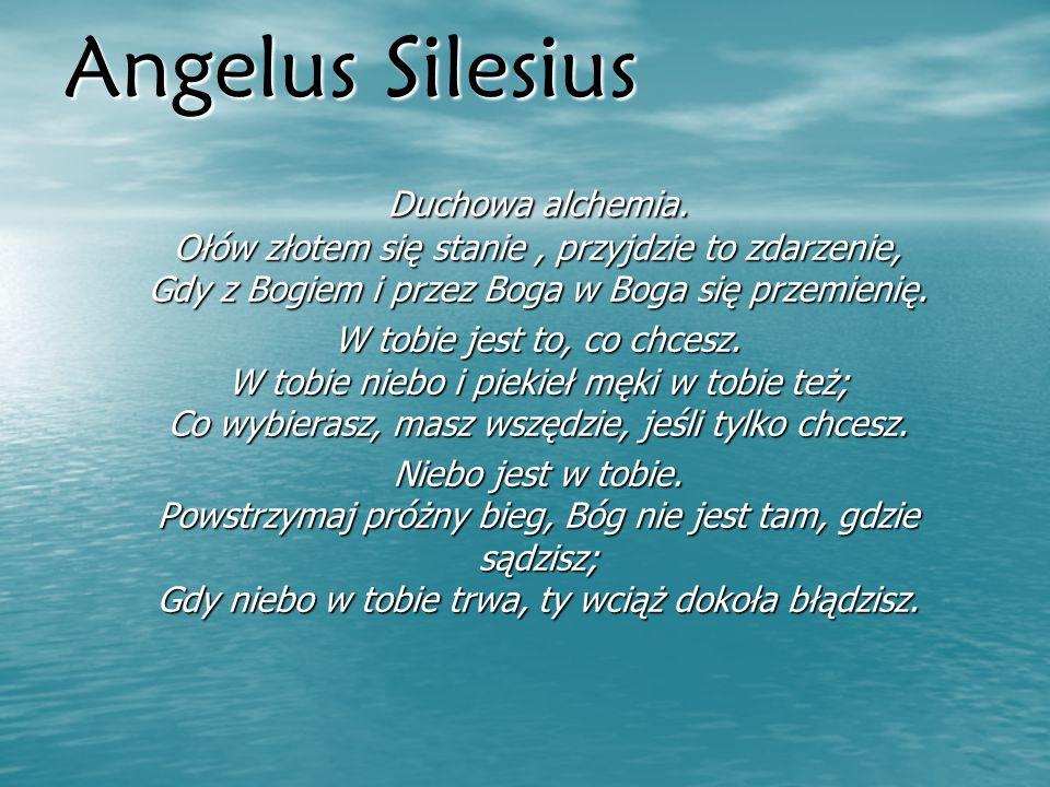 Angelus SilesiusDuchowa alchemia. Ołów złotem się stanie , przyjdzie to zdarzenie, Gdy z Bogiem i przez Boga w Boga się przemienię.