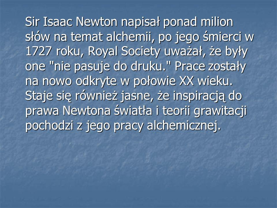 Sir Isaac Newton napisał ponad milion słów na temat alchemii, po jego śmierci w 1727 roku, Royal Society uważał, że były one nie pasuje do druku. Prace zostały na nowo odkryte w połowie XX wieku.