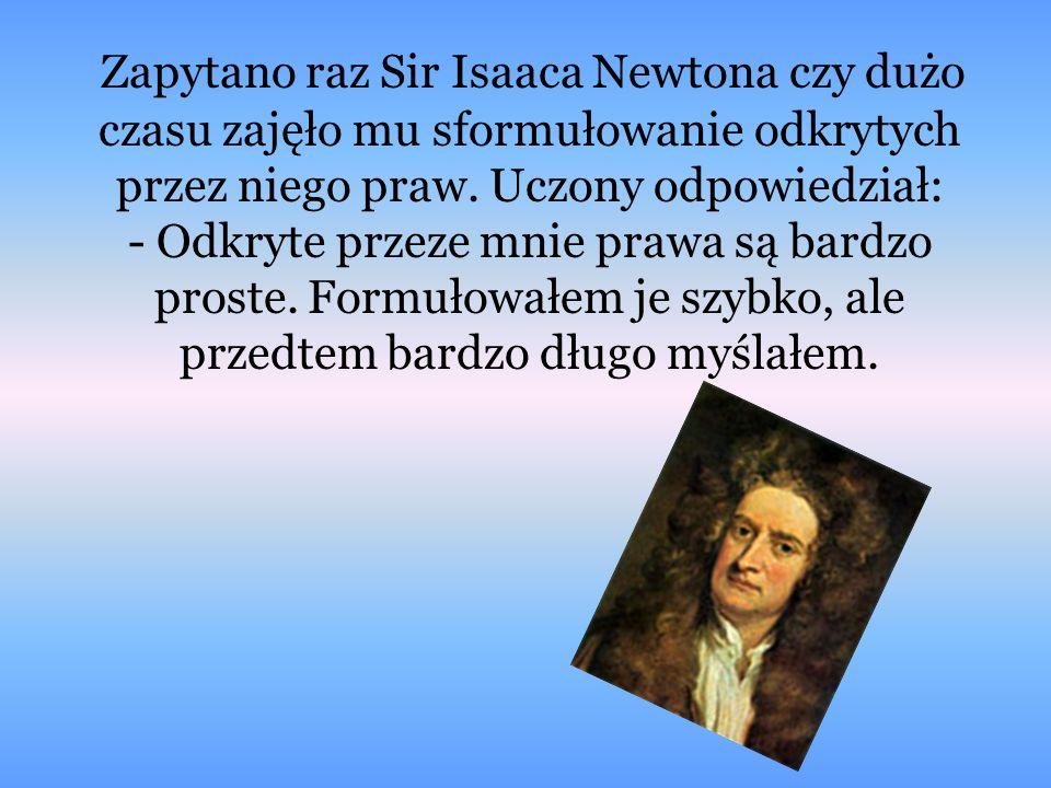Zapytano raz Sir Isaaca Newtona czy dużo czasu zajęło mu sformułowanie odkrytych przez niego praw.