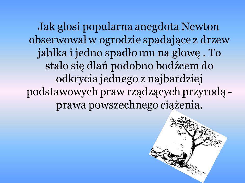 Jak głosi popularna anegdota Newton obserwował w ogrodzie spadające z drzew jabłka i jedno spadło mu na głowę .