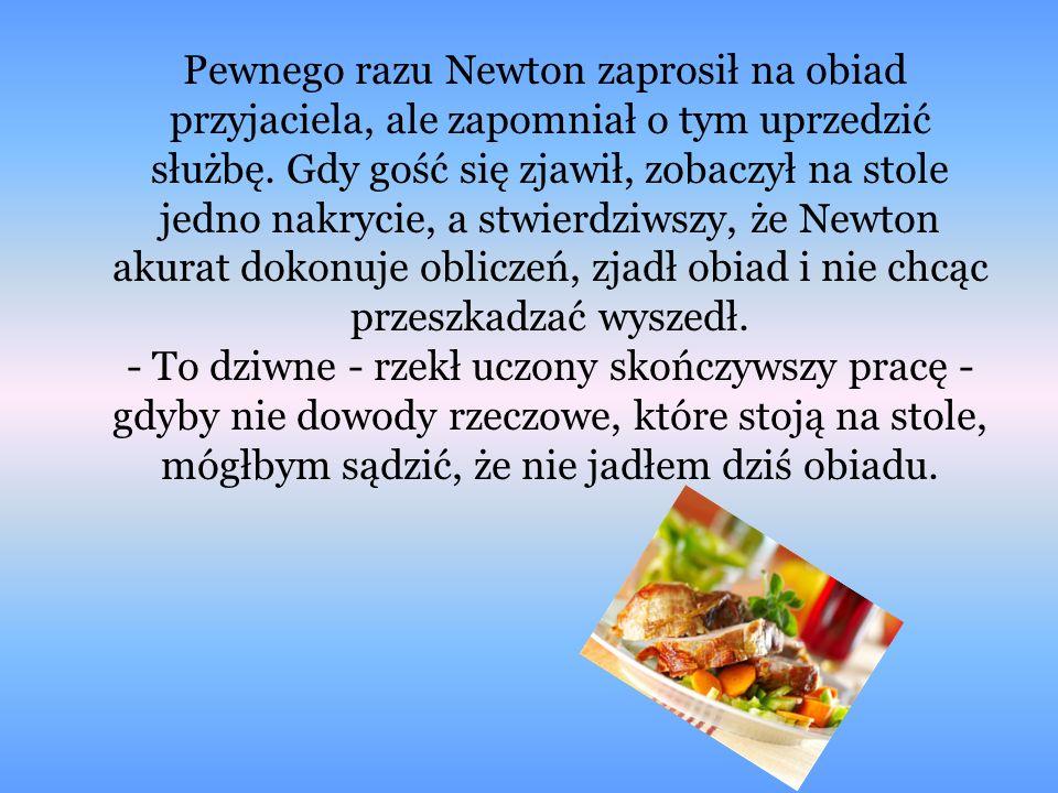 Pewnego razu Newton zaprosił na obiad przyjaciela, ale zapomniał o tym uprzedzić służbę.