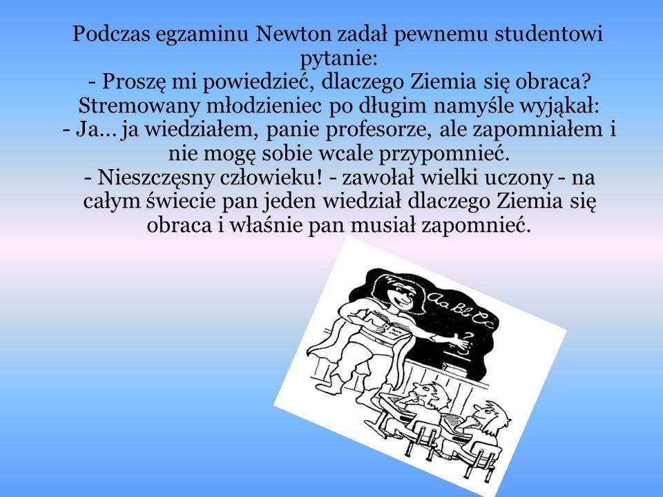Podczas egzaminu Newton zadał pewnemu studentowi pytanie: - Proszę mi powiedzieć, dlaczego Ziemia się obraca.