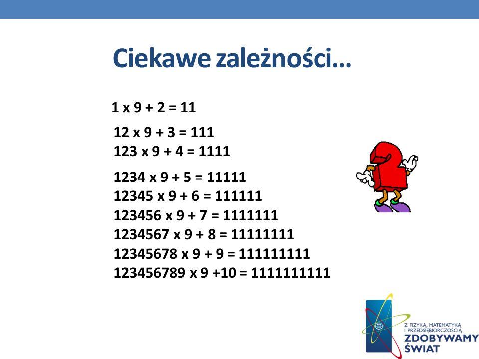 Ciekawe zależności… 1 x 9 + 2 = 11 12 x 9 + 3 = 111 123 x 9 + 4 = 1111