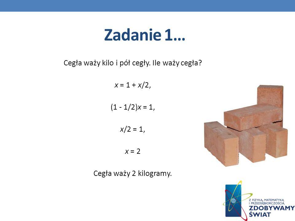Zadanie 1… Cegła waży kilo i pół cegły. Ile waży cegła.