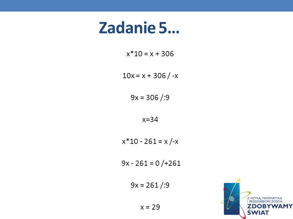 Zadanie 5… x*10 = x + 306 10x = x + 306 / -x 9x = 306 /:9 x=34 x*10 - 261 = x /-x 9x - 261 = 0 /+261 9x = 261 /:9 x = 29