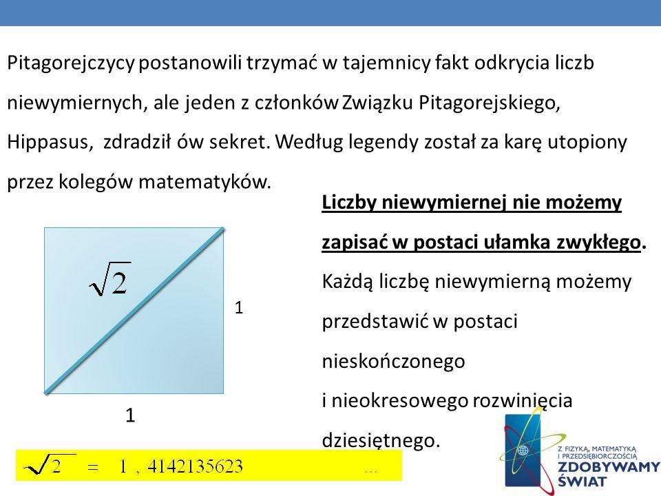 Pitagorejczycy postanowili trzymać w tajemnicy fakt odkrycia liczb niewymiernych, ale jeden z członków Związku Pitagorejskiego, Hippasus, zdradził ów sekret. Według legendy został za karę utopiony przez kolegów matematyków.