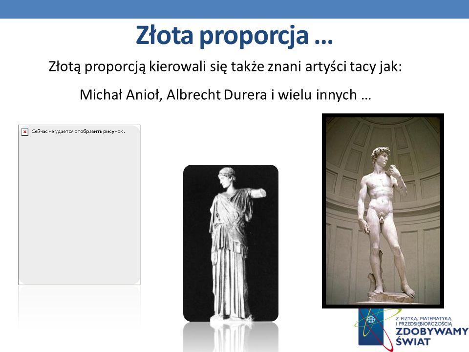 Złota proporcja … Złotą proporcją kierowali się także znani artyści tacy jak: Michał Anioł, Albrecht Durera i wielu innych …