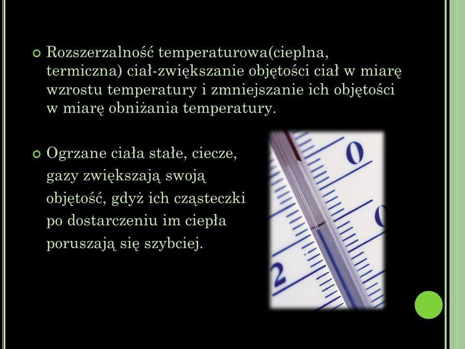 Rozszerzalność temperaturowa(cieplna, termiczna) ciał-zwiększanie objętości ciał w miarę wzrostu temperatury i zmniejszanie ich objętości w miarę obniżania temperatury.