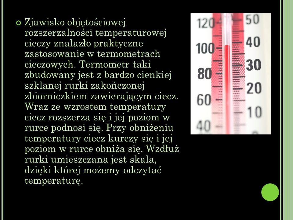 Zjawisko objętościowej rozszerzalności temperaturowej cieczy znalazło praktyczne zastosowanie w termometrach cieczowych.