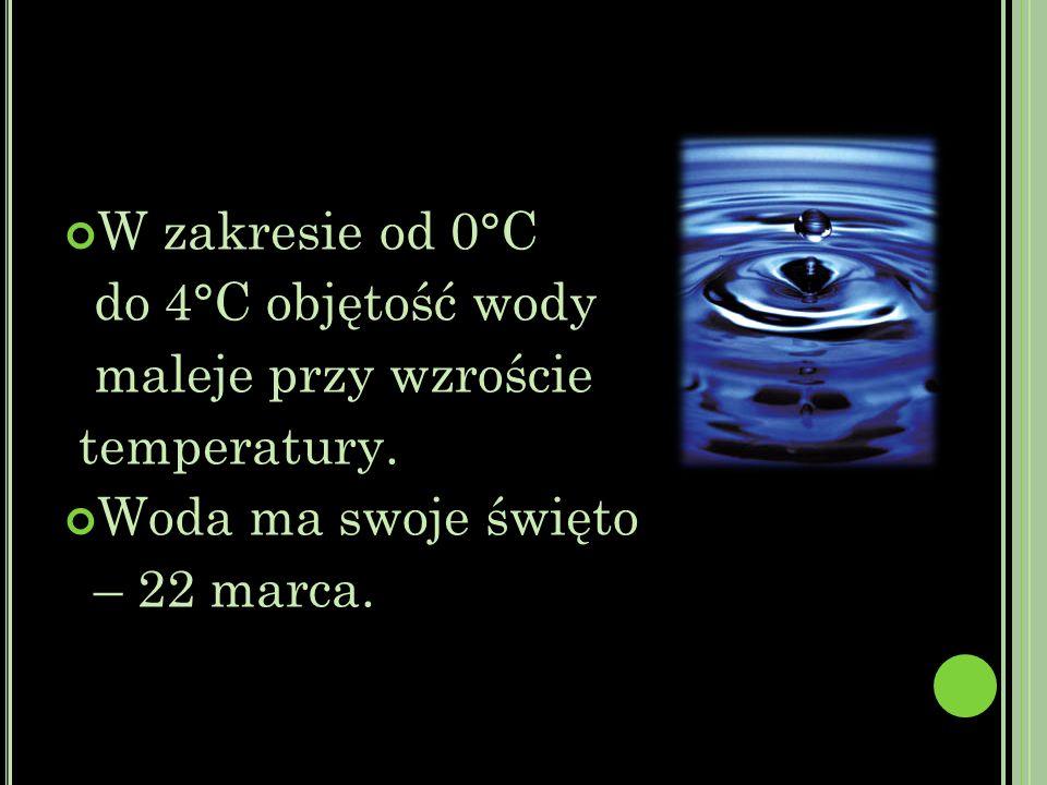 W zakresie od 0°C do 4°C objętość wody. maleje przy wzroście. temperatury. Woda ma swoje święto.