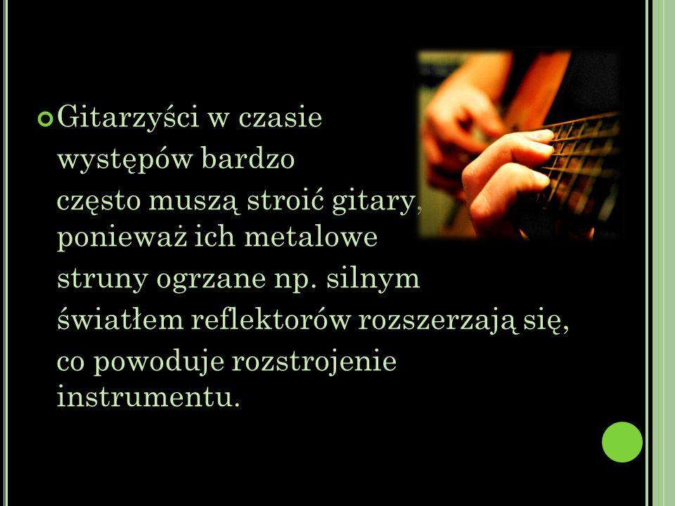 Gitarzyści w czasie występów bardzo. często muszą stroić gitary, ponieważ ich metalowe. struny ogrzane np. silnym.