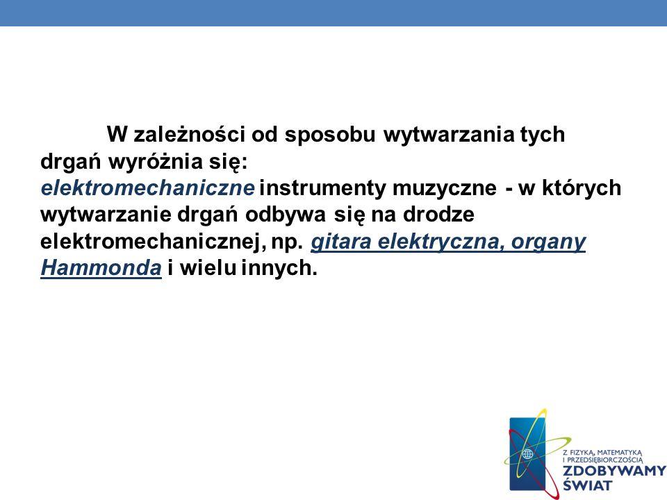 W zależności od sposobu wytwarzania tych drgań wyróżnia się: elektromechaniczne instrumenty muzyczne - w których wytwarzanie drgań odbywa się na drodze elektromechanicznej, np.