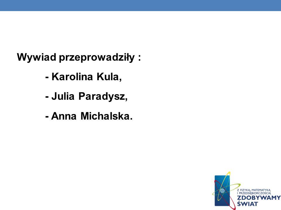 Wywiad przeprowadziły : - Karolina Kula, - Julia Paradysz, - Anna Michalska.