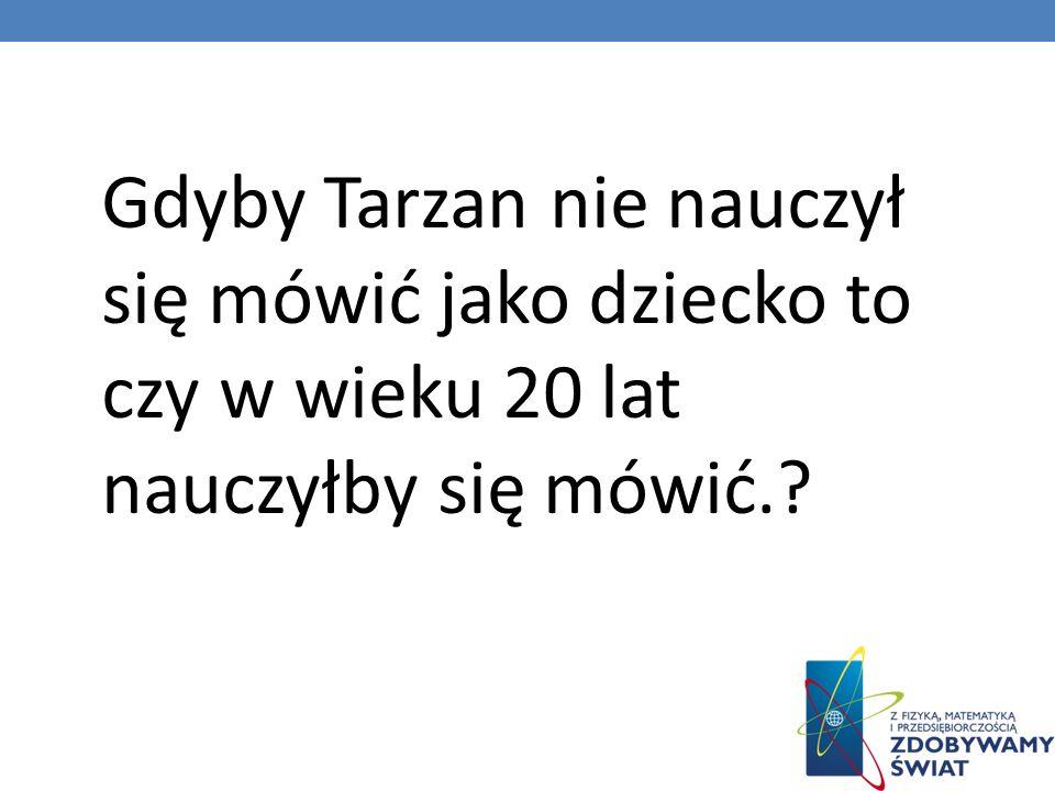 Gdyby Tarzan nie nauczył się mówić jako dziecko to czy w wieku 20 lat nauczyłby się mówić.