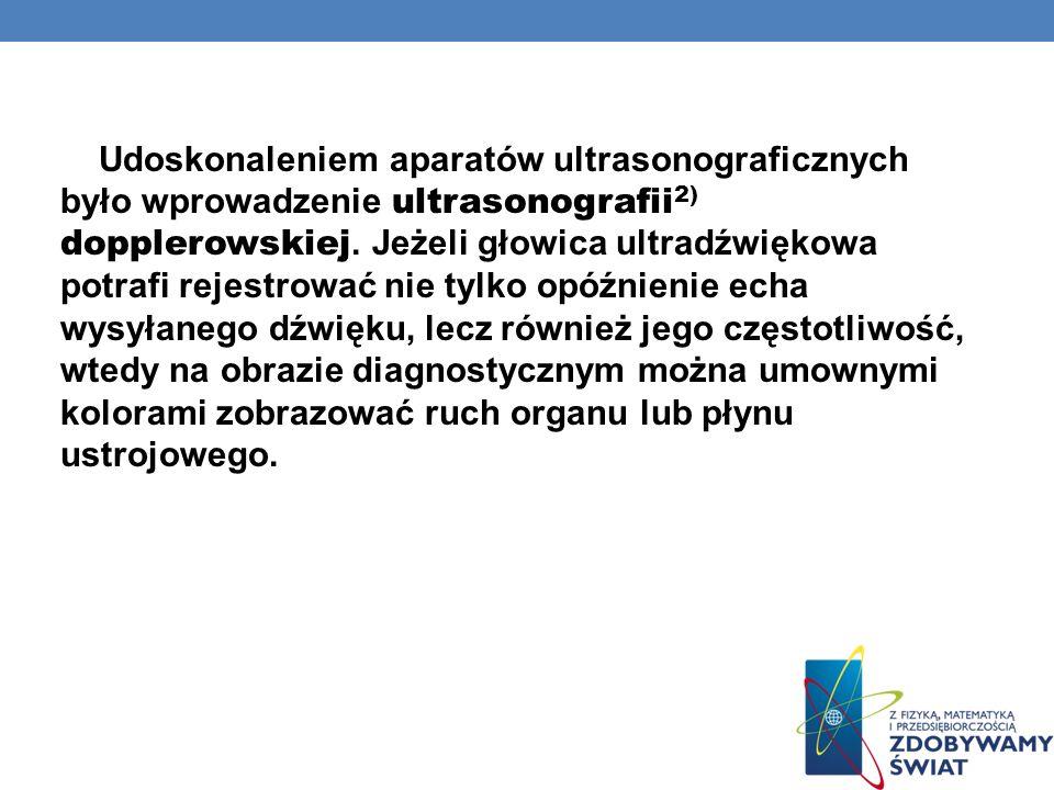 Udoskonaleniem aparatów ultrasonograficznych było wprowadzenie ultrasonografii2) dopplerowskiej. Jeżeli głowica ultradźwiękowa potrafi rejestrować nie tylko opóźnienie echa wysyłanego dźwięku, lecz również jego częstotliwość, wtedy na obrazie diagnostycznym można umownymi kolorami zobrazować ruch organu lub płynu ustrojowego.