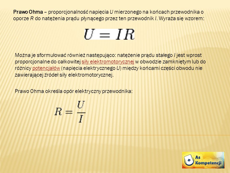 Prawo Ohma – proporcjonalność napięcia U mierzonego na końcach przewodnika o oporze R do natężenia prądu płynącego przez ten przewodnik I. Wyraża się wzorem: